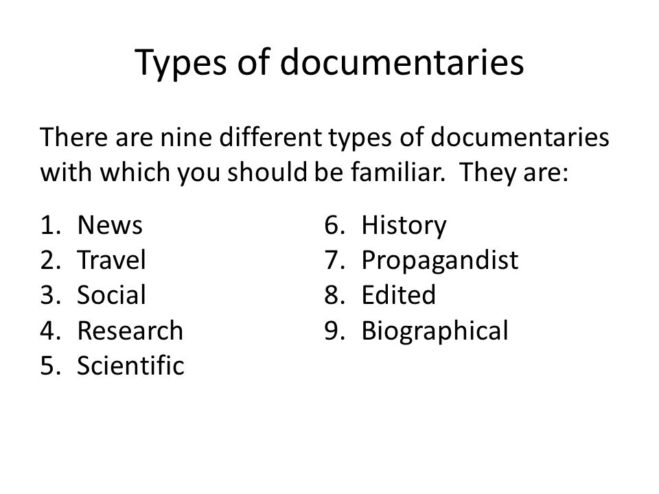 Types of documentaries There are nine different types of documentaries with which you should be familiar. They are: 1.News 2.Travel 3.Social 4.Researc