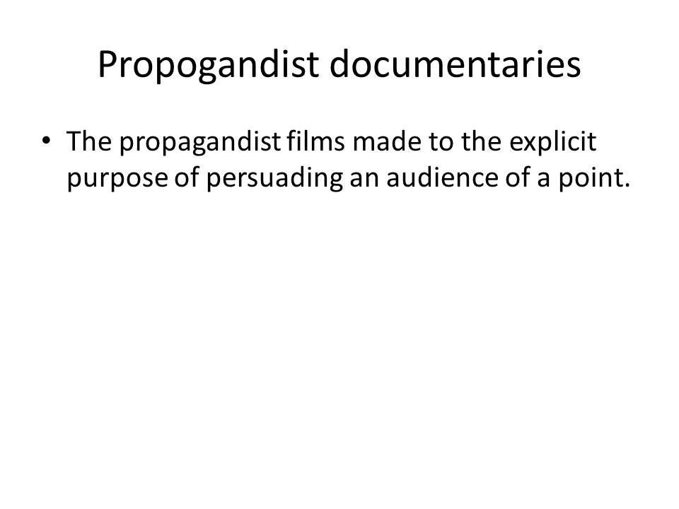 Propogandist documentaries The propagandist films made to the explicit purpose of persuading an audience of a point.