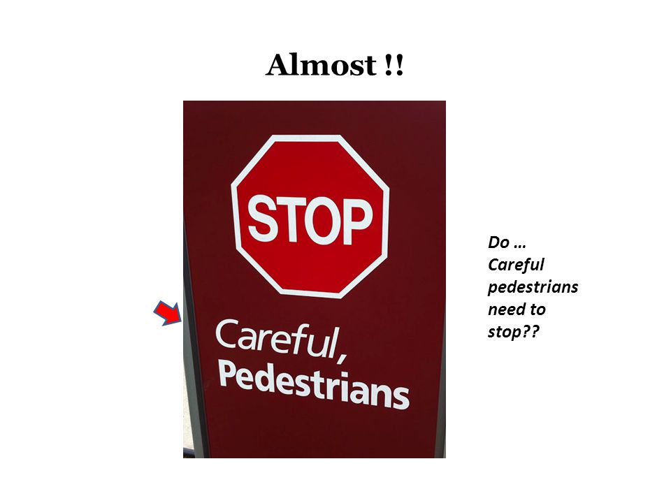 Almost !! Do … Careful pedestrians need to stop