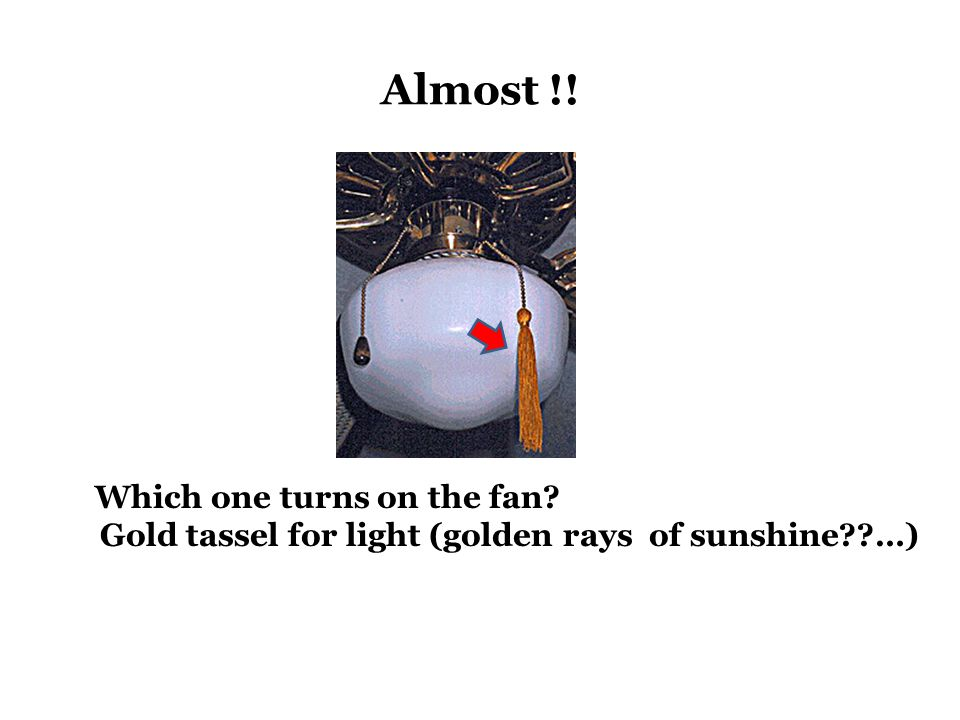Almost !! Which one turns on the fan? Gold tassel for light (golden rays of sunshine??…)