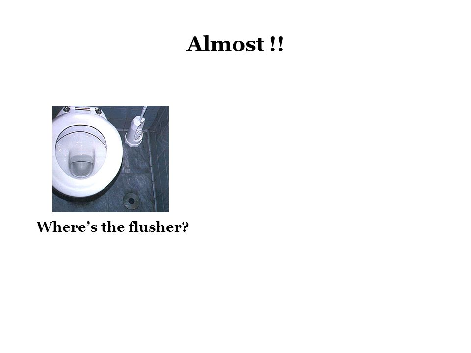 Where's the flusher?