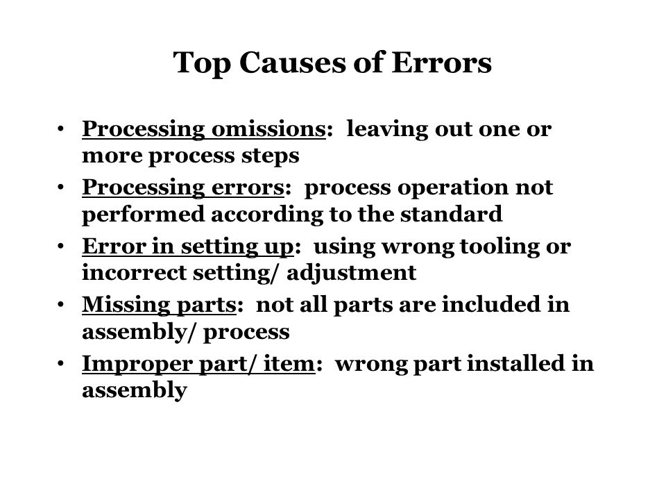 Top Causes of Errors Processing omissions: leaving out one or more process steps Processing errors: process operation not performed according to the s