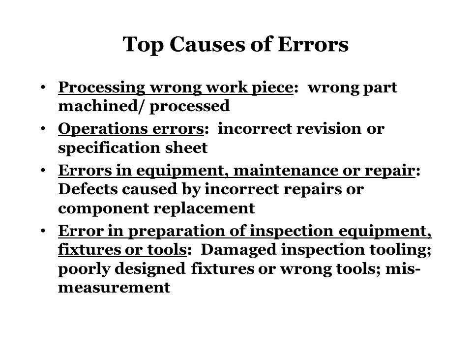 Top Causes of Errors Processing wrong work piece: wrong part machined/ processed Operations errors: incorrect revision or specification sheet Errors i