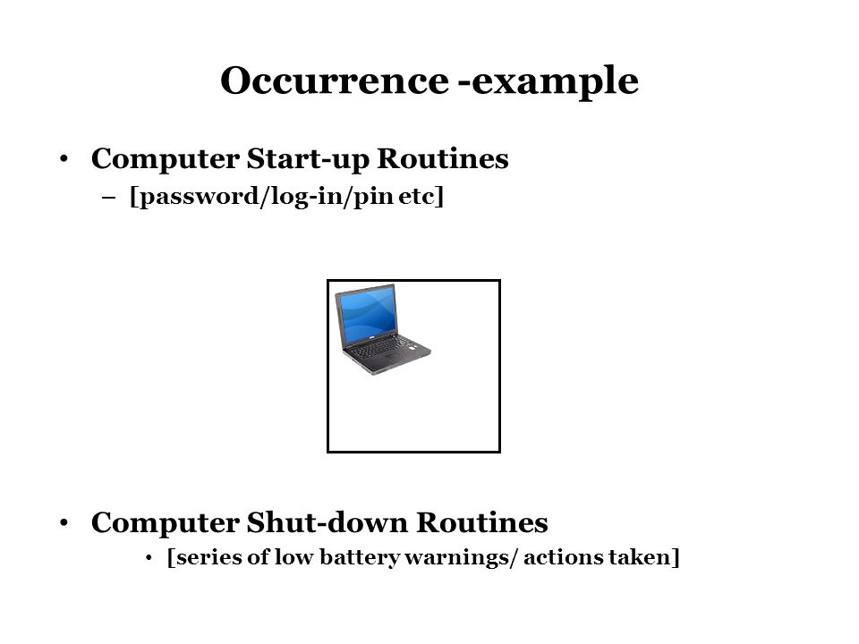 Occurrence -example Computer Start-up Routines – [password/log-in/pin etc] Computer Shut-down Routines [series of low battery warnings/ actions taken]