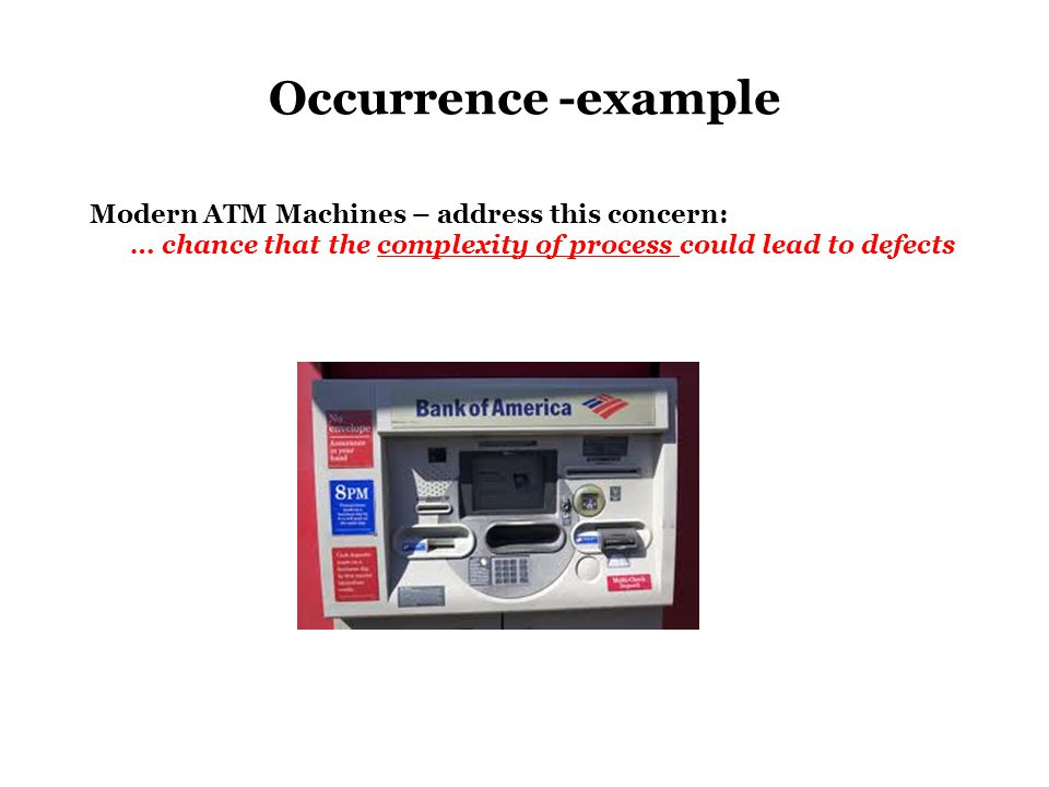 Occurrence -example Modern ATM Machines – address this concern: … chance that the complexity of process could lead to defects