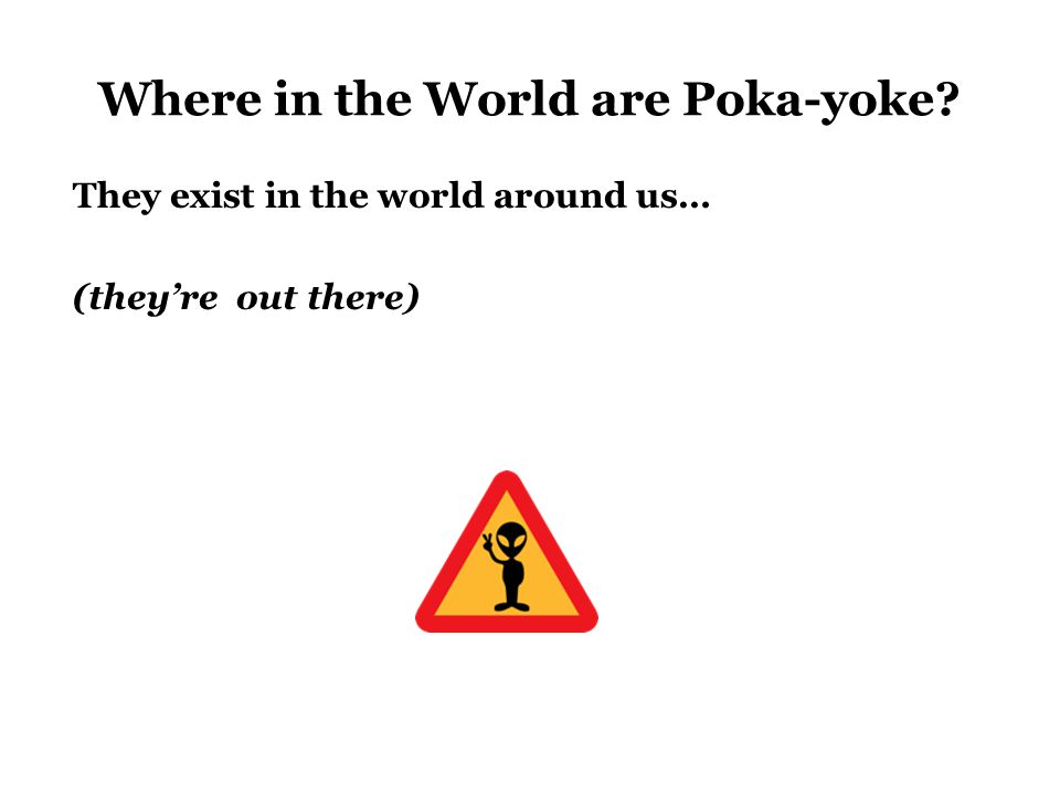 Where in the World are Poka-yoke They exist in the world around us… (they're out there)