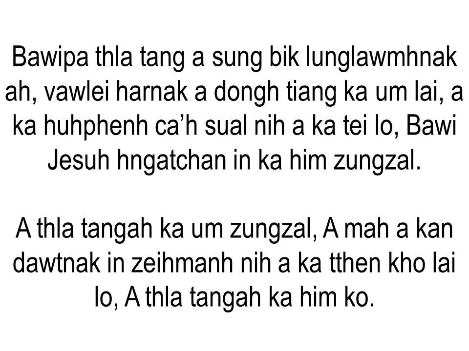 Bawipa thla tang a sung bik lunglawmhnak ah, vawlei harnak a dongh tiang ka um lai, a ka huhphenh ca'h sual nih a ka tei lo, Bawi Jesuh hngatchan in ka him zungzal.