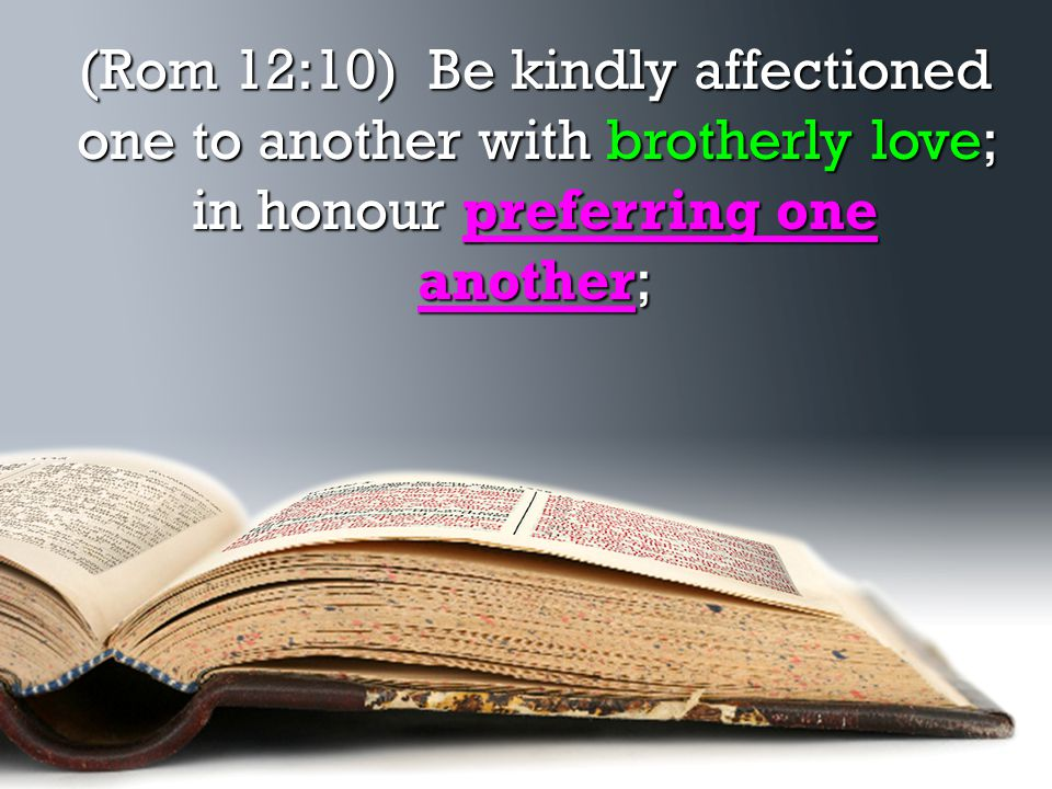 (Rom 12:10) Be kindly affectioned one to another with brotherly love; in honour preferring one another;