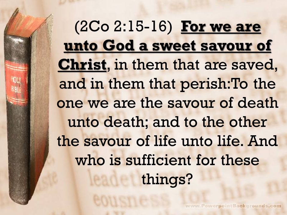 For we are unto God a sweet savour of Christ (2Co 2:15-16) For we are unto God a sweet savour of Christ, in them that are saved, and in them that perish:To the one we are the savour of death unto death; and to the other the savour of life unto life.