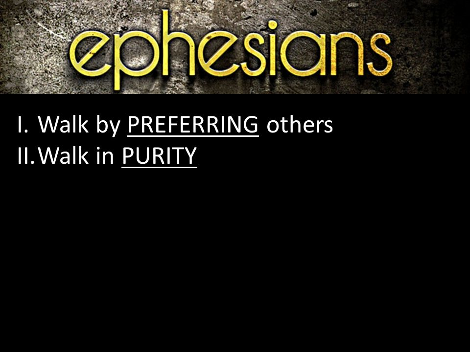 I.Walk by PREFERRING others II.Walk in PURITY