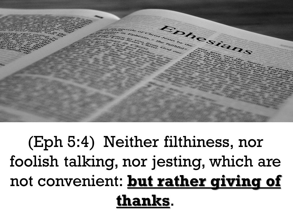 but rather giving of thanks (Eph 5:4) Neither filthiness, nor foolish talking, nor jesting, which are not convenient: but rather giving of thanks.