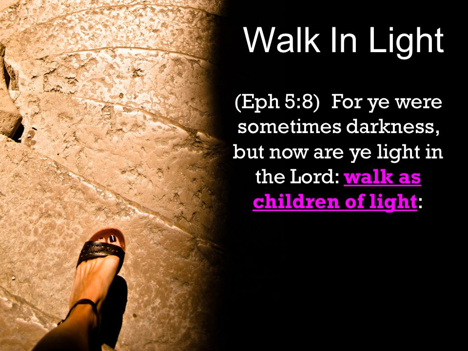 Walk In Light walk as children of light (Eph 5:8) For ye were sometimes darkness, but now are ye light in the Lord: walk as children of light: