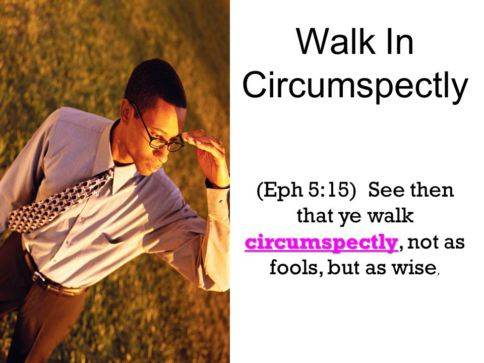 Walk In Circumspectly circumspectly (Eph 5:15) See then that ye walk circumspectly, not as fools, but as wise,