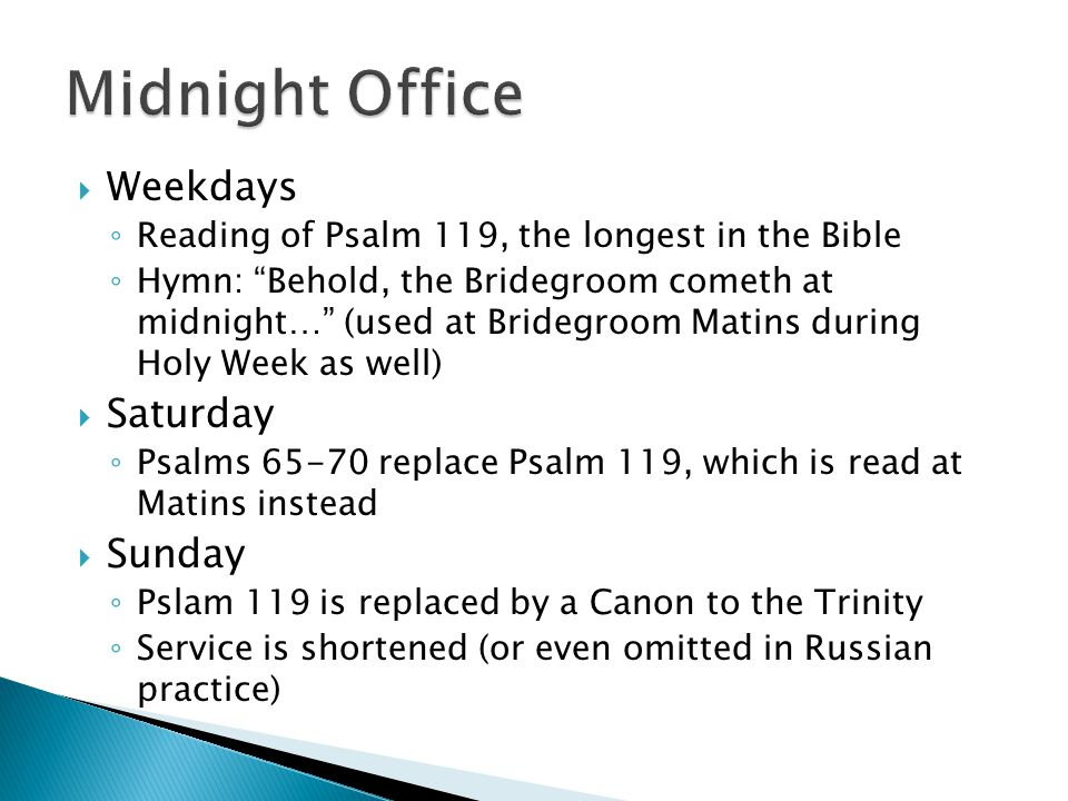 " Weekdays ◦ Reading of Psalm 119, the longest in the Bible ◦ Hymn: ""Behold, the Bridegroom cometh at midnight…"" (used at Bridegroom Matins during Hol"