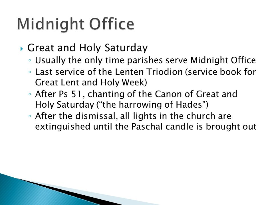  Great and Holy Saturday ◦ Usually the only time parishes serve Midnight Office ◦ Last service of the Lenten Triodion (service book for Great Lent an