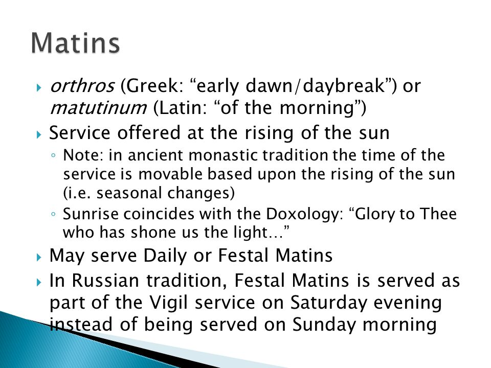 " orthros (Greek: ""early dawn/daybreak"") or matutinum (Latin: ""of the morning"")  Service offered at the rising of the sun ◦ Note: in ancient monastic"