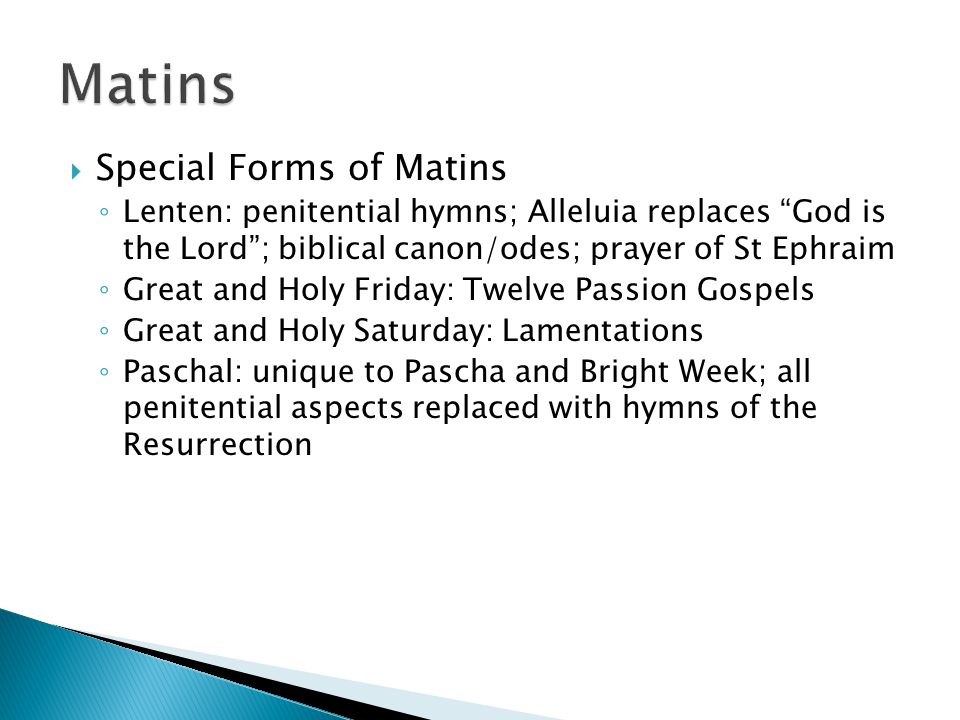 " Special Forms of Matins ◦ Lenten: penitential hymns; Alleluia replaces ""God is the Lord""; biblical canon/odes; prayer of St Ephraim ◦ Great and Holy"