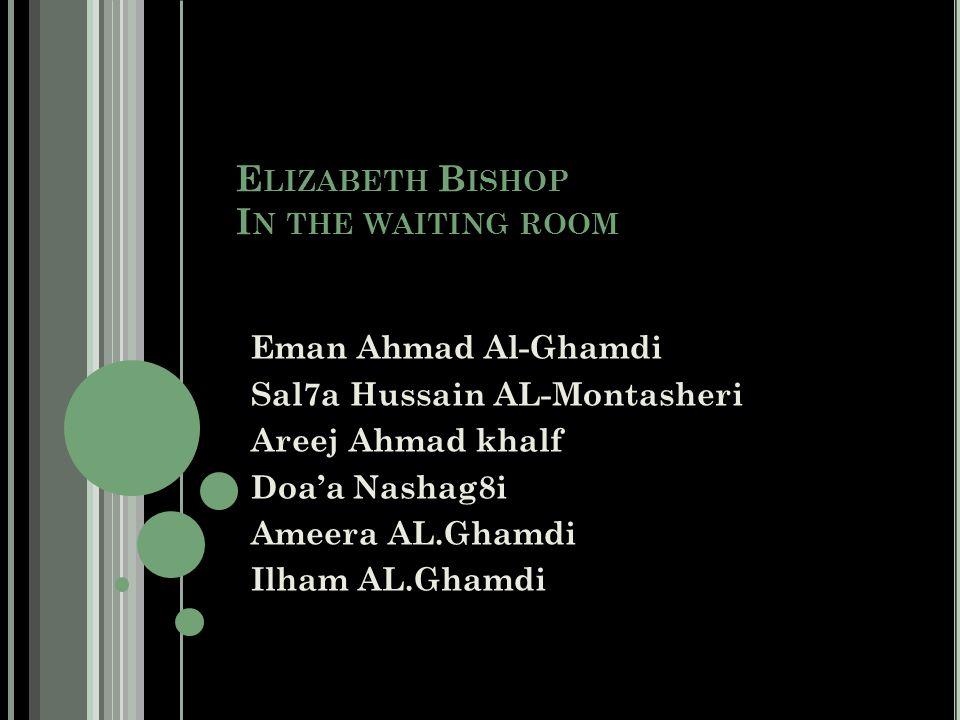 E LIZABETH B ISHOP I N THE WAITING ROOM Eman Ahmad Al-Ghamdi Sal7a Hussain AL-Montasheri Areej Ahmad khalf Doa'a Nashag8i Ameera AL.Ghamdi Ilham AL.Ghamdi