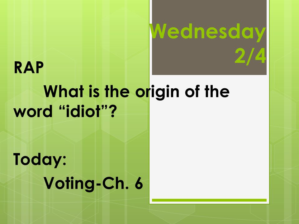 "Wednesday 2/4 RAP What is the origin of the word ""idiot""? Today: Voting-Ch. 6"