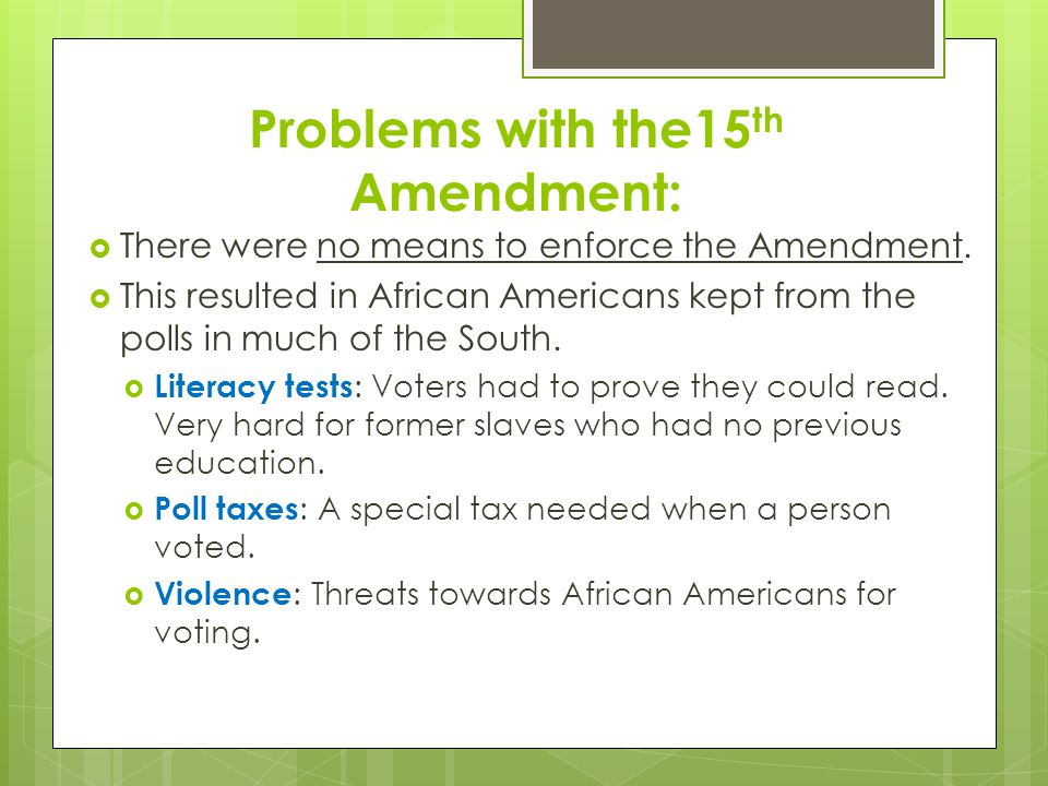 Problems with the15 th Amendment:  There were no means to enforce the Amendment.  This resulted in African Americans kept from the polls in much of