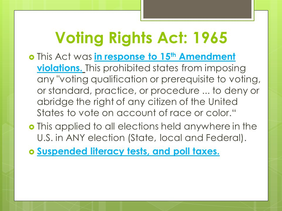 Voting Rights Act: 1965  This Act was in response to 15 th Amendment violations. This prohibited states from imposing any