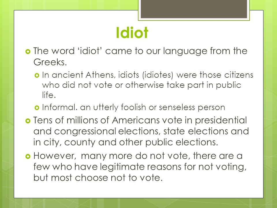Idiot  The word 'idiot' came to our language from the Greeks.  In ancient Athens, idiots (idiotes) were those citizens who did not vote or otherwise