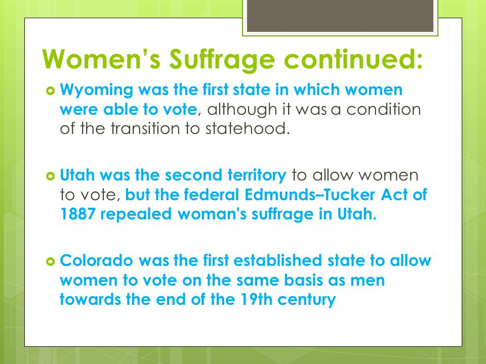 Women's Suffrage continued:  Wyoming was the first state in which women were able to vote, although it was a condition of the transition to statehood