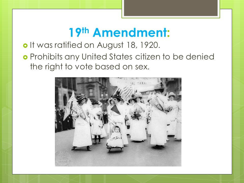 19 th Amendment:  It was ratified on August 18, 1920.  Prohibits any United States citizen to be denied the right to vote based on sex.