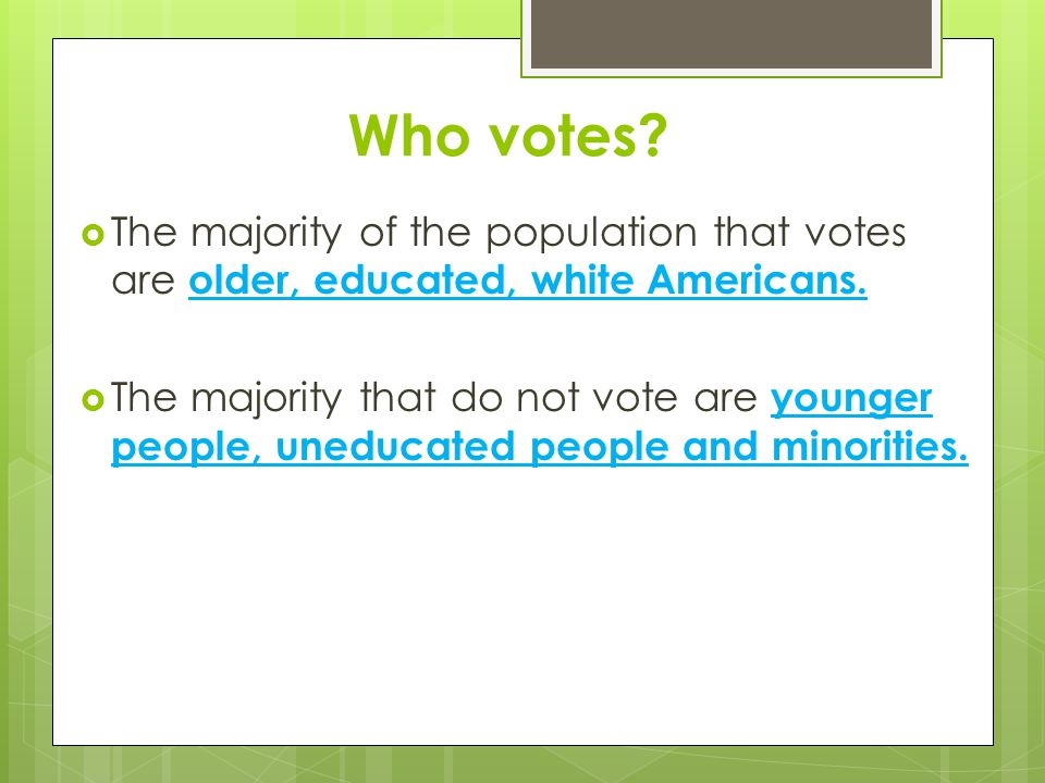 Who votes?  The majority of the population that votes are older, educated, white Americans.  The majority that do not vote are younger people, unedu