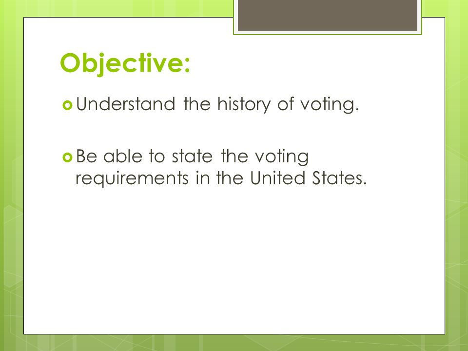 Objective:  Understand the history of voting.  Be able to state the voting requirements in the United States.