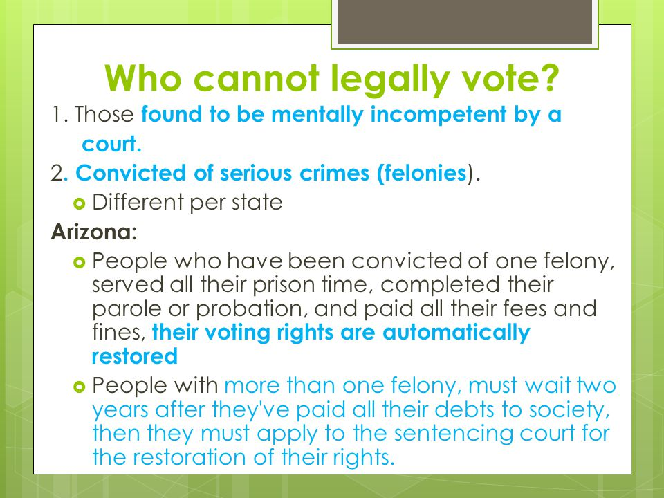 Who cannot legally vote? 1. Those found to be mentally incompetent by a court. 2. Convicted of serious crimes (felonies ).  Different per state Arizo