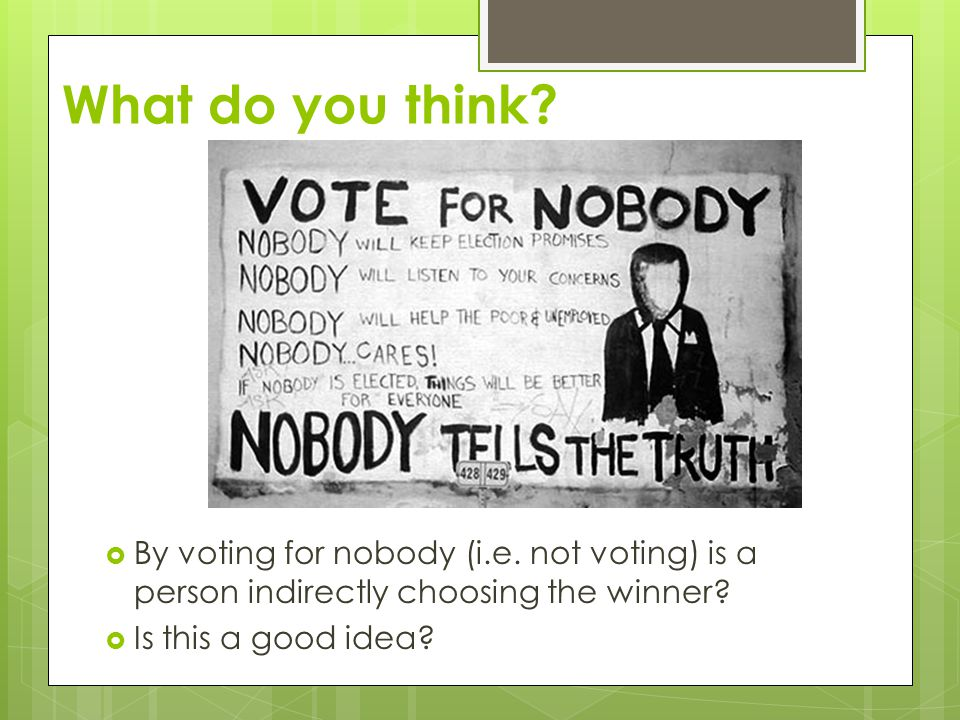 What do you think?  By voting for nobody (i.e. not voting) is a person indirectly choosing the winner?  Is this a good idea?