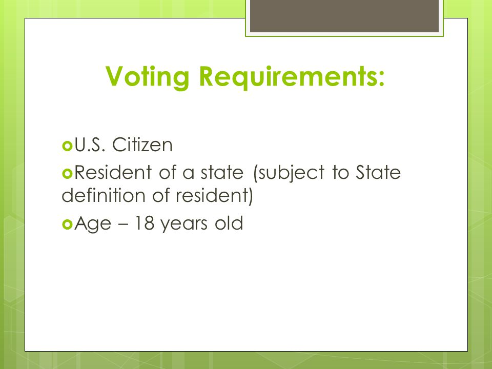 Voting Requirements:  U.S. Citizen  Resident of a state (subject to State definition of resident)  Age – 18 years old