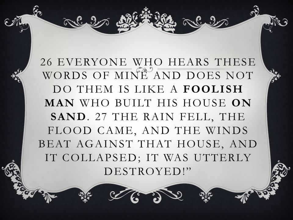 26 EVERYONE WHO HEARS THESE WORDS OF MINE AND DOES NOT DO THEM IS LIKE A FOOLISH MAN WHO BUILT HIS HOUSE ON SAND. 27 THE RAIN FELL, THE FLOOD CAME, AN