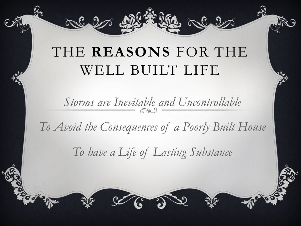 THE REASONS FOR THE WELL BUILT LIFE Storms are Inevitable and Uncontrollable To Avoid the Consequences of a Poorly Built House To have a Life of Lasti