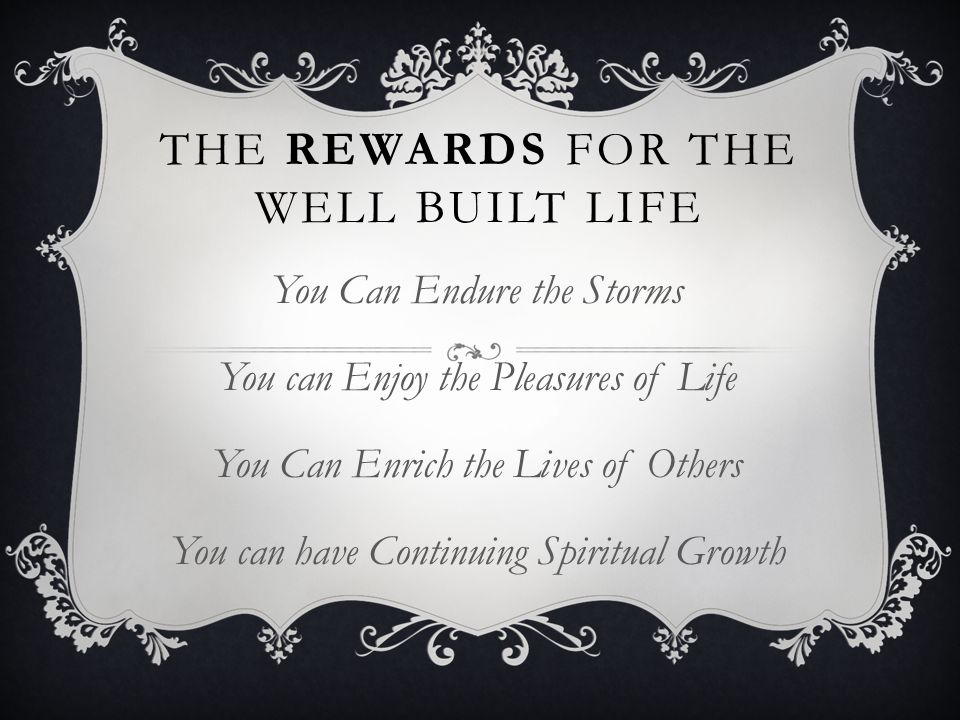 THE REWARDS FOR THE WELL BUILT LIFE You Can Endure the Storms You can Enjoy the Pleasures of Life You Can Enrich the Lives of Others You can have Cont