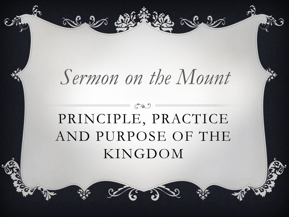 PRINCIPLE, PRACTICE AND PURPOSE OF THE KINGDOM Sermon on the Mount