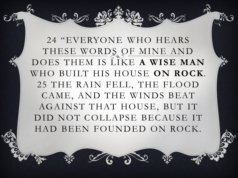 """24 """"EVERYONE WHO HEARS THESE WORDS OF MINE AND DOES THEM IS LIKE A WISE MAN WHO BUILT HIS HOUSE ON ROCK. 25 THE RAIN FELL, THE FLOOD CAME, AND THE WIN"""