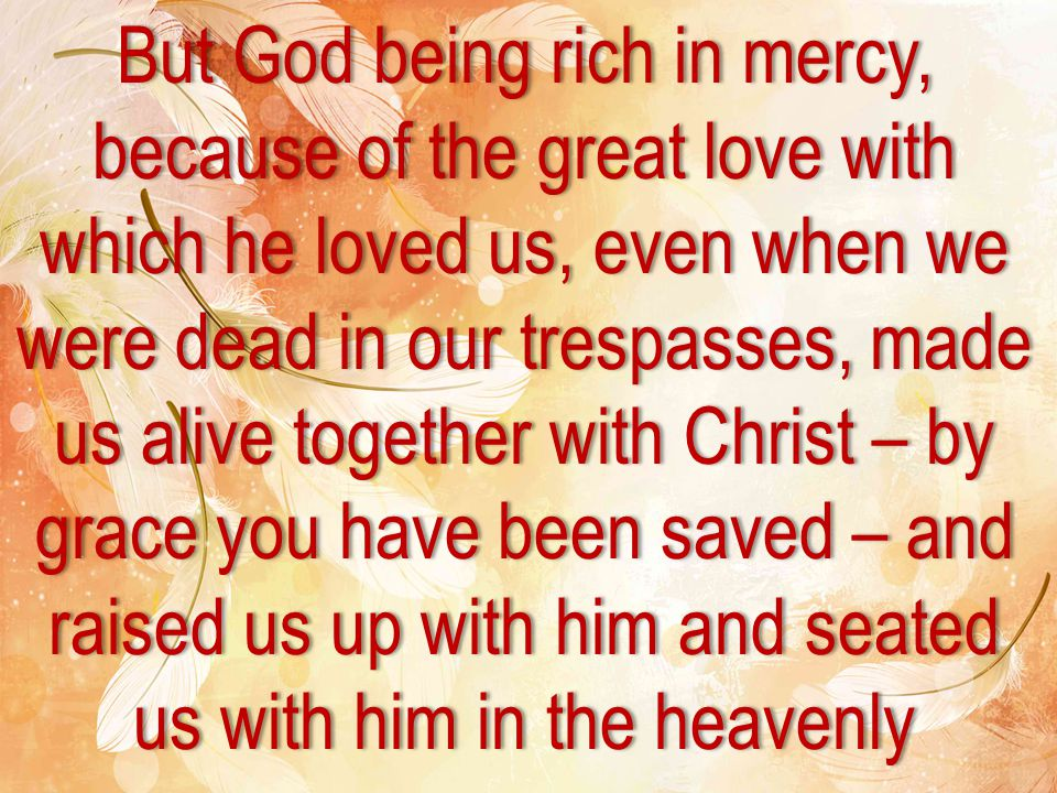 But God being rich in mercy, because of the great love with which he loved us, even when we were dead in our trespasses, made us alive together with Christ – by grace you have been saved – and raised us up with him and seated us with him in the heavenly