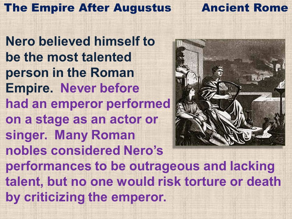 Nero believed himself to be the most talented person in the Roman Empire. Never before had an emperor performed on a stage as an actor or singer. Many