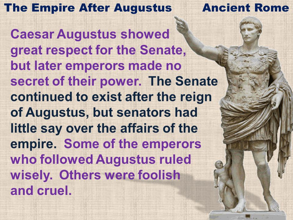 Caesar Augustus showed great respect for the Senate, but later emperors made no secret of their power.