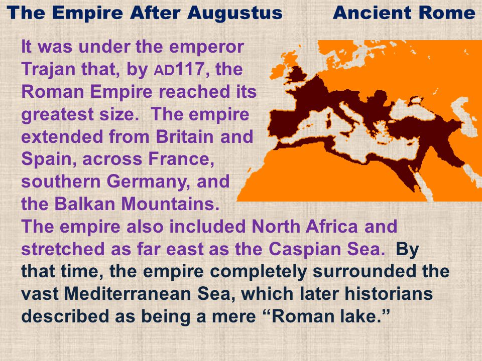 It was under the emperor Trajan that, by AD 117, the Roman Empire reached its greatest size. The empire extended from Britain and Spain, across France