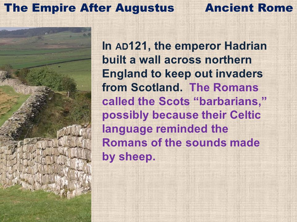 In AD 121, the emperor Hadrian built a wall across northern England to keep out invaders from Scotland.