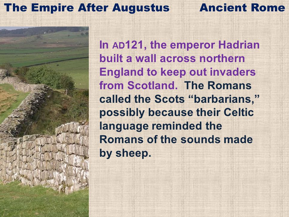 "In AD 121, the emperor Hadrian built a wall across northern England to keep out invaders from Scotland. The Romans called the Scots ""barbarians,"" poss"
