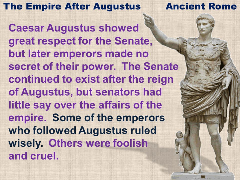 Caesar Augustus showed great respect for the Senate, but later emperors made no secret of their power. The Senate continued to exist after the reign o