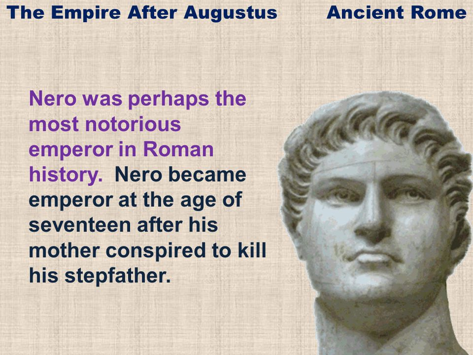 Nero was perhaps the most notorious emperor in Roman history. Nero became emperor at the age of seventeen after his mother conspired to kill his stepf