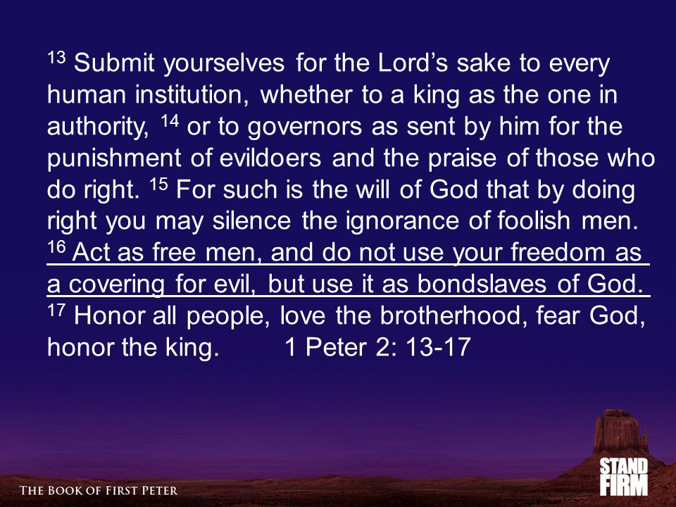 13 Submit yourselves for the Lord's sake to every human institution, whether to a king as the one in authority, 14 or to governors as sent by him for the punishment of evildoers and the praise of those who do right.