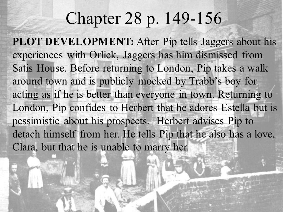 Chapter 28 p. 149-156 PLOT DEVELOPMENT: After Pip tells Jaggers about his experiences with Orlick, Jaggers has him dismissed from Satis House. Before