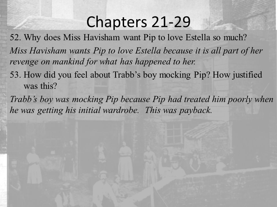 Chapters 21-29 52.Why does Miss Havisham want Pip to love Estella so much.