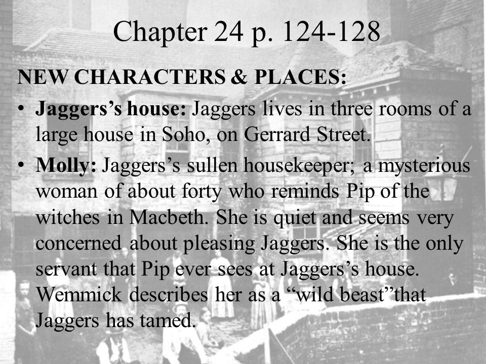 Chapter 24 p. 124-128 NEW CHARACTERS & PLACES: Jaggers's house: Jaggers lives in three rooms of a large house in Soho, on Gerrard Street. Molly: Jagge